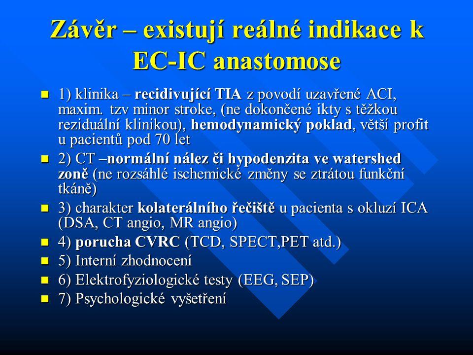 Závěr – existují reálné indikace k EC-IC anastomose 1) klinika – recidivující TIA z povodí uzavřené ACI, maxim. tzv minor stroke, (ne dokončené ikty s
