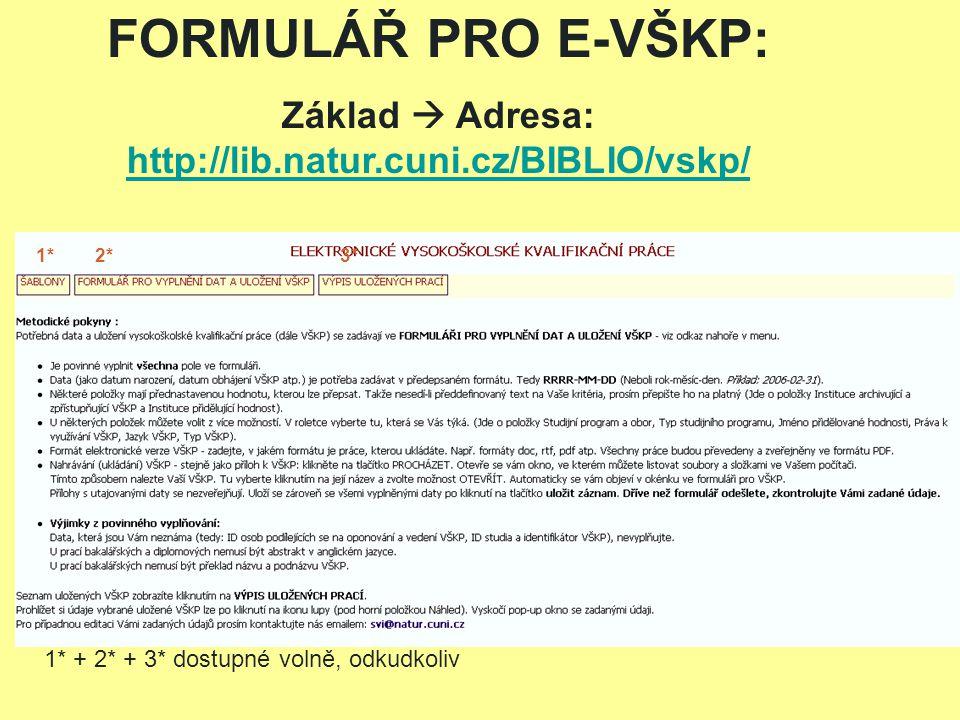 FORMULÁŘ PRO E-VŠKP: Základ  Adresa: http://lib.natur.cuni.cz/BIBLIO/vskp/ http://lib.natur.cuni.cz/BIBLIO/vskp/ 1* 2* 3* 1* + 2* + 3* dostupné volně, odkudkoliv