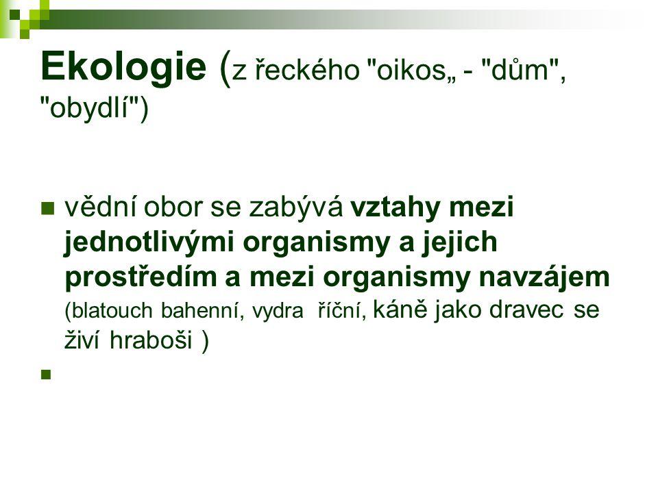 """Ekologie ( z řeckého oikos"""" - dům , obydlí ) vědní obor se zabývá vztahy mezi jednotlivými organismy a jejich prostředím a mezi organismy navzájem (blatouch bahenní, vydra říční, káně jako dravec se živí hraboši )"""