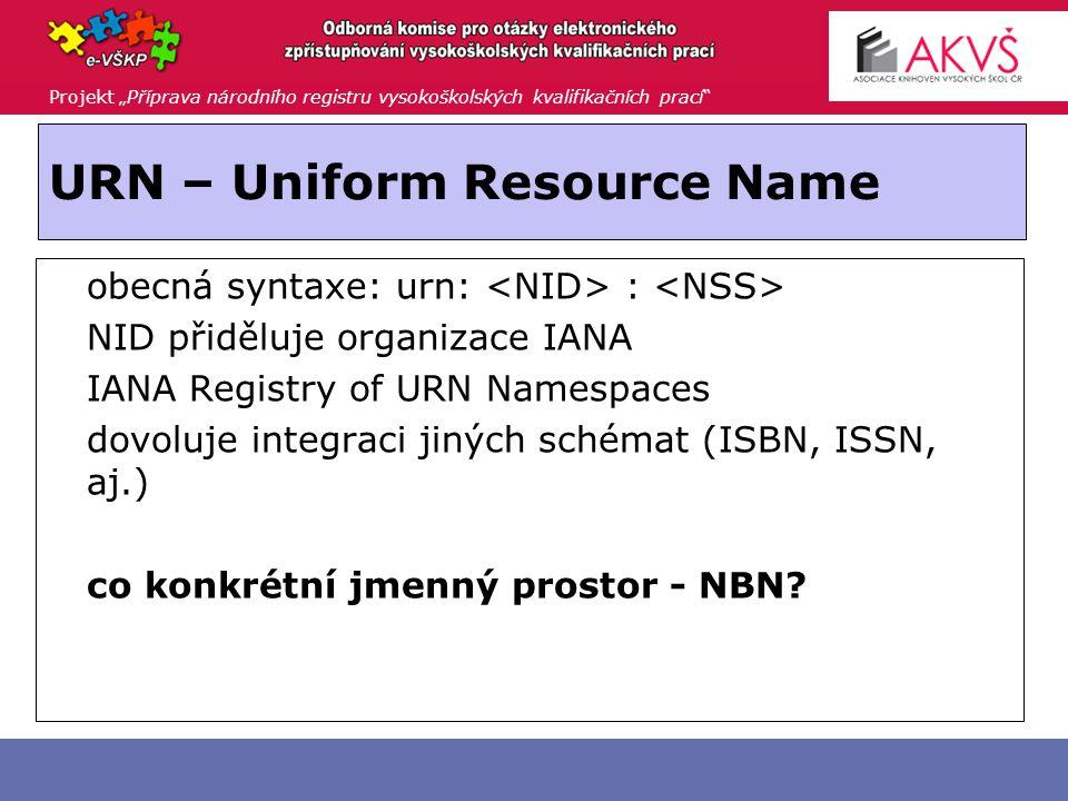 """Projekt """"Příprava národního registru vysokoškolských kvalifikačních prací URN – Uniform Resource Name  obecná syntaxe: urn: :  NID přiděluje organizace IANA  IANA Registry of URN Namespaces  dovoluje integraci jiných schémat (ISBN, ISSN, aj.)  co konkrétní jmenný prostor - NBN"""