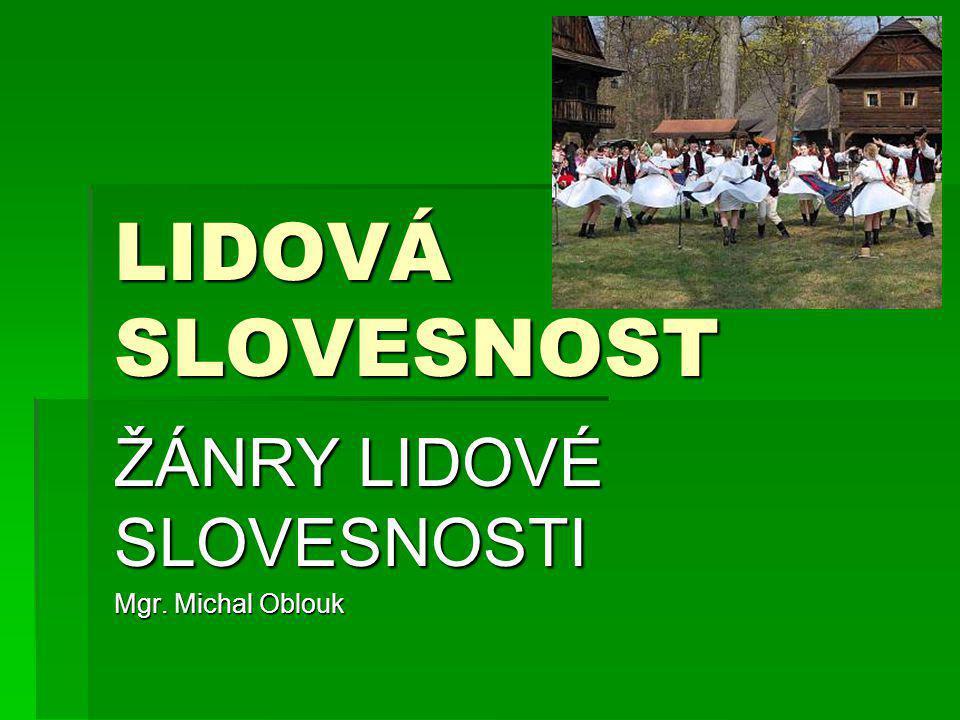 LIDOVÁ SLOVESNOST ŽÁNRY LIDOVÉ SLOVESNOSTI Mgr. Michal Oblouk