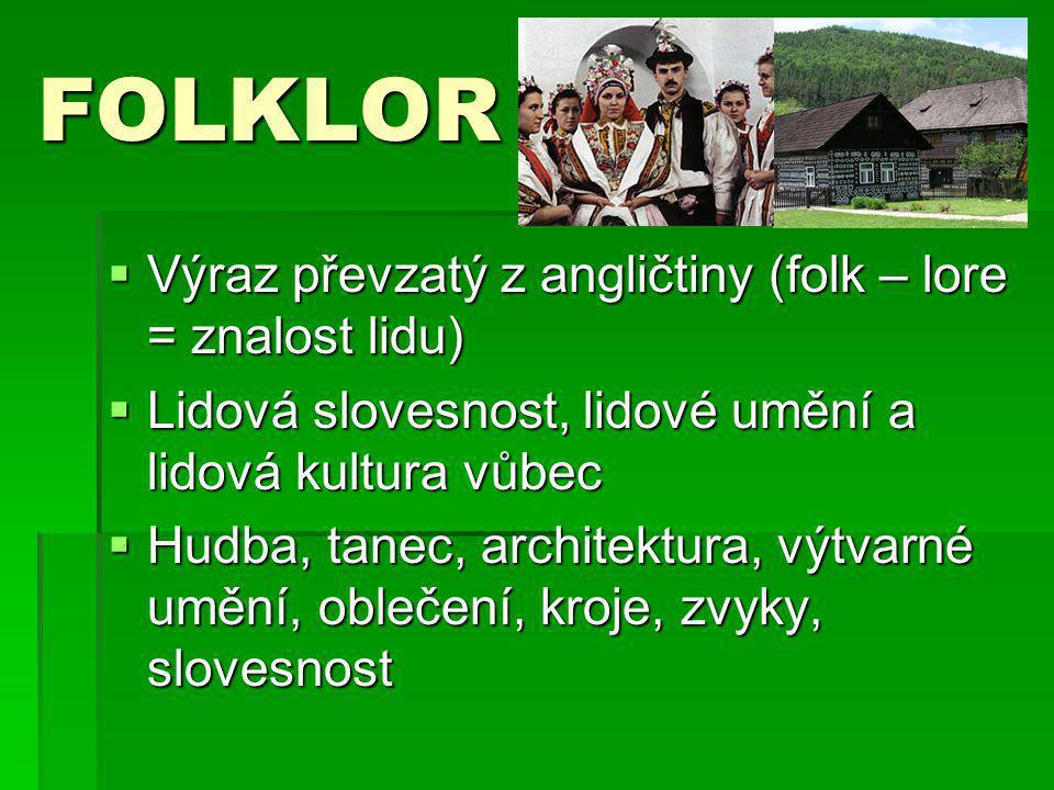 FOLKLOR  Výraz převzatý z angličtiny (folk – lore = znalost lidu)  Lidová slovesnost, lidové umění a lidová kultura vůbec  Hudba, tanec, architektu