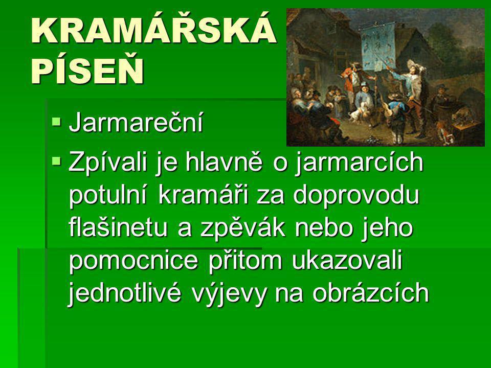 KRAMÁŘSKÁ PÍSEŇ  Jarmareční  Zpívali je hlavně o jarmarcích potulní kramáři za doprovodu flašinetu a zpěvák nebo jeho pomocnice přitom ukazovali jed