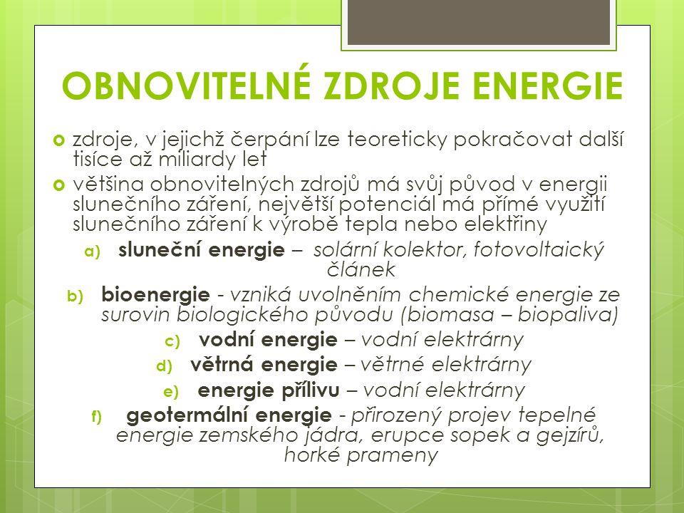 OBNOVITELNÉ ZDROJE ENERGIE  zdroje, v jejichž čerpání lze teoreticky pokračovat další tisíce až miliardy let  většina obnovitelných zdrojů má svůj původ v energii slunečního záření, největší potenciál má přímé využití slunečního záření k výrobě tepla nebo elektřiny a) sluneční energie – solární kolektor, fotovoltaický článek b) bioenergie - vzniká uvolněním chemické energie ze surovin biologického původu (biomasa – biopaliva) c) vodní energie – vodní elektrárny d) větrná energie – větrné elektrárny e) energie přílivu – vodní elektrárny f) geotermální energie - přirozený projev tepelné energie zemského jádra, erupce sopek a gejzírů, horké prameny