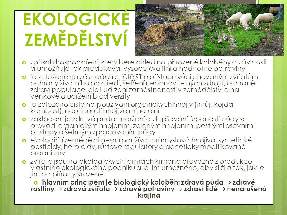 EKOLOGICKÉ ZEMĚDĚLSTVÍ  způsob hospodaření, který bere ohled na přirozené koloběhy a závislosti a umožňuje tak produkovat vysoce kvalitní a hodnotné potraviny  je založené na zásadách etičtějšího přístupu vůči chovaným zvířatům, ochrany životního prostředí, šetření neobnovitelných zdrojů, ochraně zdraví populace, ale i udržení zaměstnanosti v zemědělství a na venkově a udržení biodiverzity  je založeno čistě na používání organických hnojiv (hnůj, kejda, kompost), nepřipouští hnojiva minerální  základem je zdravá půda - udržení a zlepšování úrodnosti půdy se provádí organickým hnojením, zeleným hnojením, pestrými osevními postupy a šetrným zpracováním půdy  ekologičtí zemědělci nesmí používat průmyslová hnojiva, syntetické pesticidy, herbicidy, růstové regulátory a geneticky modifikované organismy  zvířata jsou na ekologických farmách krmena převážně z produkce vlastního ekologického podniku a je jim umožněno, aby si žila tak, jak je jim od přírody vrozené  hlavním principem je biologický koloběh: zdravá půda ⇒ zdravé rostliny ⇒ zdravá zvířata ⇒ zdravé potraviny ⇒ zdraví lidé ⇒ nenarušená krajina