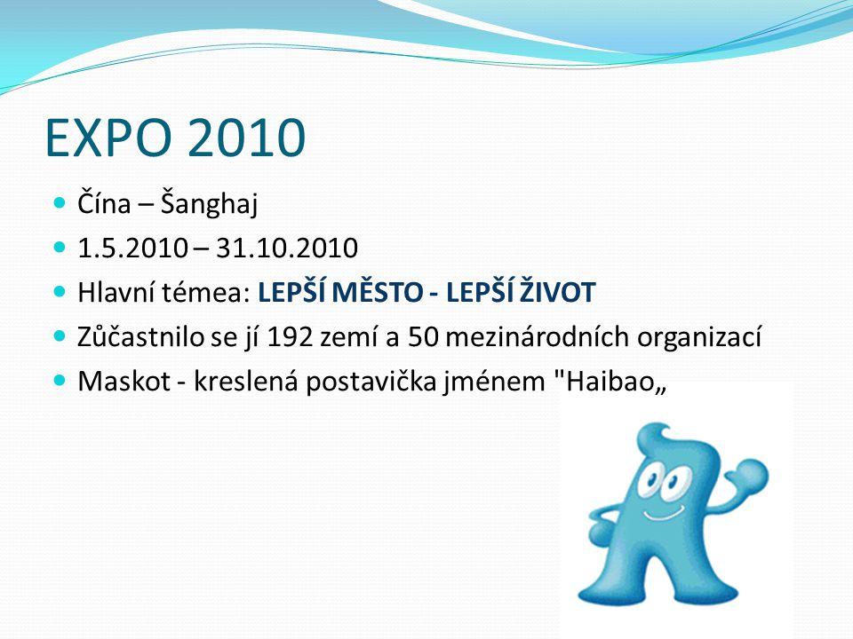 """EXPO 2010 Čína – Šanghaj 1.5.2010 – 31.10.2010 Hlavní témea: LEPŠÍ MĚSTO - LEPŠÍ ŽIVOT Zůčastnilo se jí 192 zemí a 50 mezinárodních organizací Maskot - kreslená postavička jménem Haibao"""""""