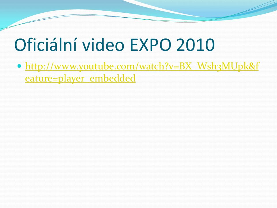 Oficiální video EXPO 2010 http://www.youtube.com/watch?v=BX_Wsh3MUpk&f eature=player_embedded http://www.youtube.com/watch?v=BX_Wsh3MUpk&f eature=play