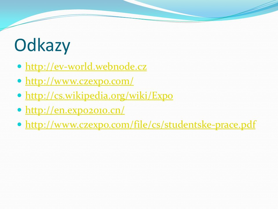 Odkazy http://ev-world.webnode.cz http://www.czexpo.com/ http://cs.wikipedia.org/wiki/Expo http://en.expo2010.cn/ http://www.czexpo.com/file/cs/studentske-prace.pdf