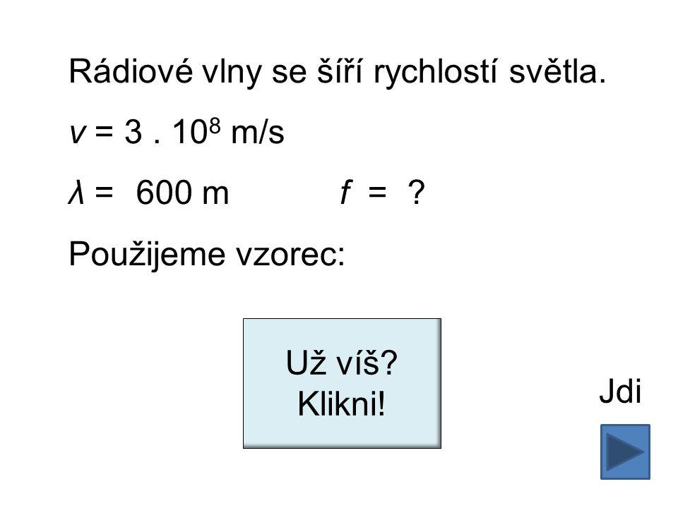 Rádiové vlny se šíří rychlostí světla. v = 3. 10 8 m/s λ = 600 mf = .