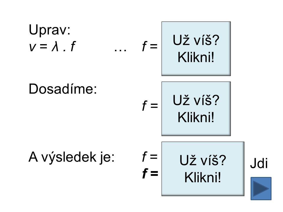 Uprav: v = λ. f …f = Dosadíme: f = A výsledek je: f =500 000 Hz f =500 kHz vλvλ Už víš.