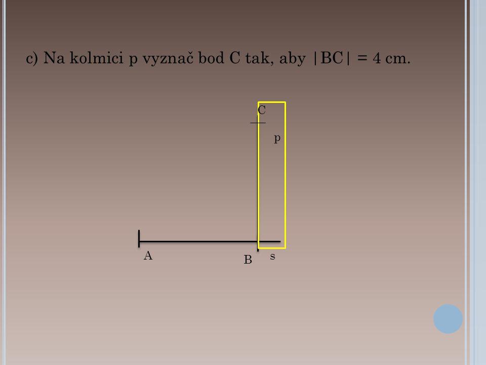 c) Na kolmici p vyznač bod C tak, aby |BC| = 4 cm. B As p C