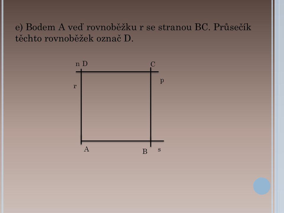 B As p C n e) Bodem A veď rovnoběžku r se stranou BC. Průsečík těchto rovnoběžek označ D. r D