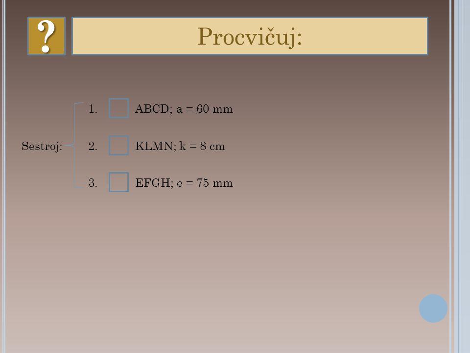 ? Procvičuj: 1.ABCD; a = 60 mm 2.KLMN; k = 8 cm 3.EFGH; e = 75 mm Sestroj: