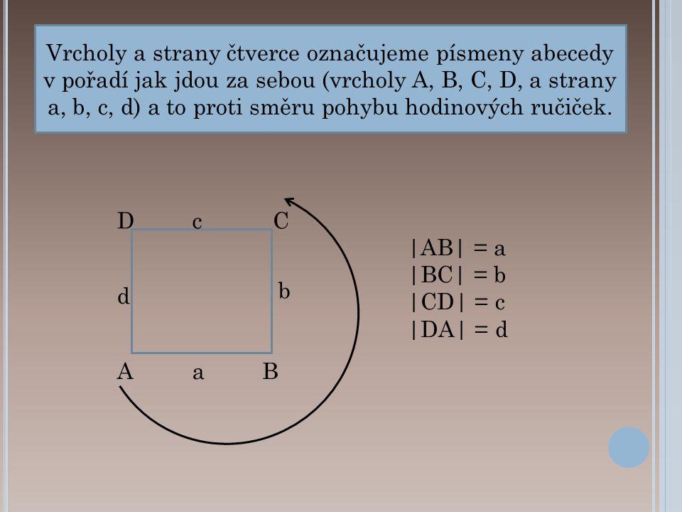 b CcD d aAB Vrcholy a strany čtverce označujeme písmeny abecedy v pořadí jak jdou za sebou (vrcholy A, B, C, D, a strany a, b, c, d) a to proti směru pohybu hodinových ručiček.