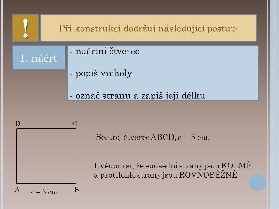 Při konstrukci dodržuj následující postup : - načrtni čtverec - popiš vrcholy - označ stranu a zapiš její délku 1.
