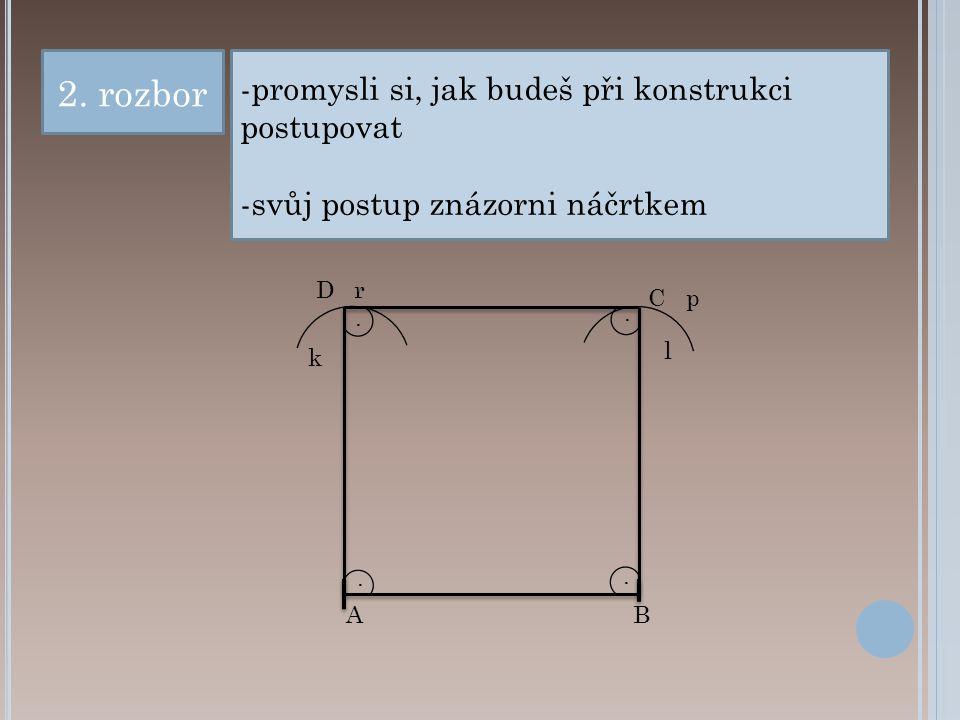 2. rozbor -promysli si, jak budeš při konstrukci postupovat -svůj postup znázorni náčrtkem p r B C D A.... k l