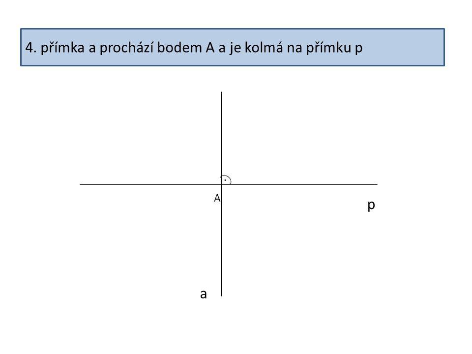 4. přímka a prochází bodem A a je kolmá na přímku p p a. A