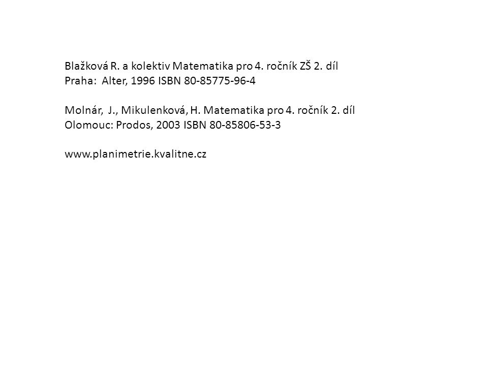 Blažková R. a kolektiv Matematika pro 4. ročník ZŠ 2. díl Praha: Alter, 1996 ISBN 80-85775-96-4 Molnár, J., Mikulenková, H. Matematika pro 4. ročník 2