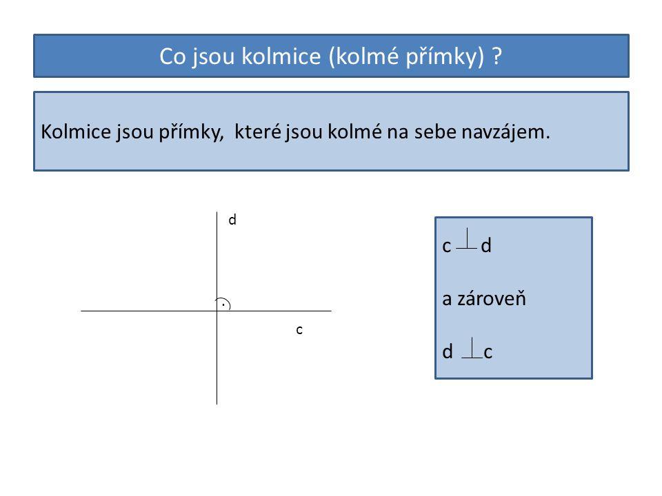 Co jsou kolmice (kolmé přímky) ? Kolmice jsou přímky, které jsou kolmé na sebe navzájem. c d. c d a zároveň d c