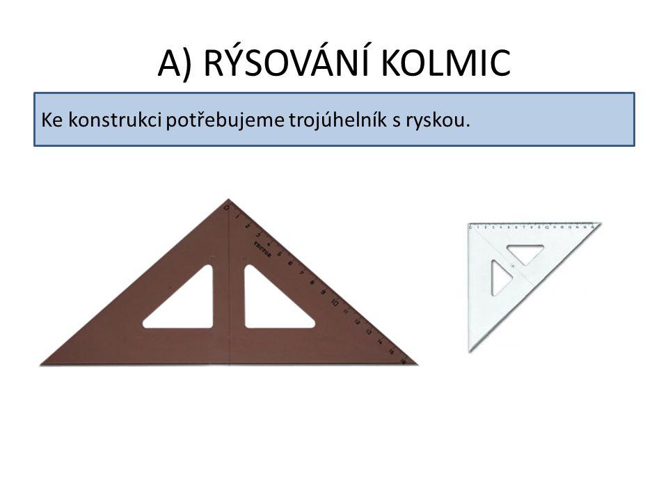 A) RÝSOVÁNÍ KOLMIC Ke konstrukci potřebujeme trojúhelník s ryskou.