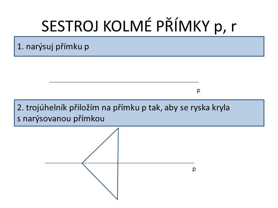 SESTROJ KOLMÉ PŘÍMKY p, r 1. narýsuj přímku p p 2. trojúhelník přiložím na přímku p tak, aby se ryska kryla s narýsovanou přímkou p