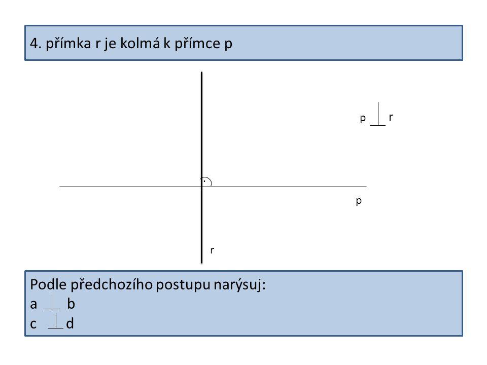 4. přímka r je kolmá k přímce p. r p p r Podle předchozího postupu narýsuj: a b c d