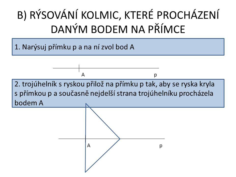 B) RÝSOVÁNÍ KOLMIC, KTERÉ PROCHÁZENÍ DANÝM BODEM NA PŘÍMCE 1. Narýsuj přímku p a na ní zvol bod A pA 2. trojúhelník s ryskou přilož na přímku p tak, a