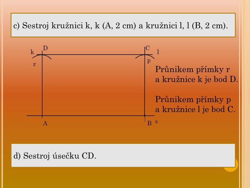 c) Sestroj kružnici k, k (A, 2 cm) a kružnici l, l (B, 2 cm). AB s kl d) Sestroj úsečku CD. Průnikem přímky r a kružnice k je bod D. Průnikem přímky p