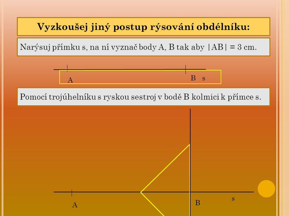 A B Vyzkoušej jiný postup rýsování obdélníku: Narýsuj přímku s, na ní vyznač body A, B tak aby  AB  = 3 cm. Pomocí trojúhelníku s ryskou sestroj v bod