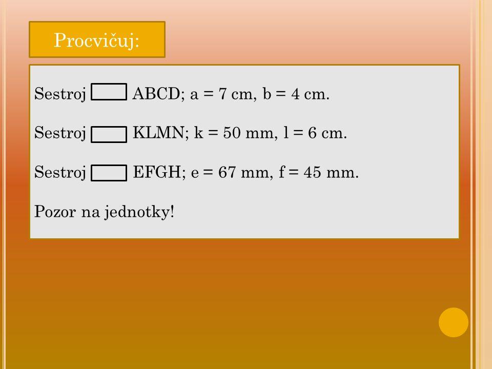Procvičuj: Sestroj ABCD; a = 7 cm, b = 4 cm. SestrojKLMN; k = 50 mm, l = 6 cm. SestrojEFGH; e = 67 mm, f = 45 mm. Pozor na jednotky!
