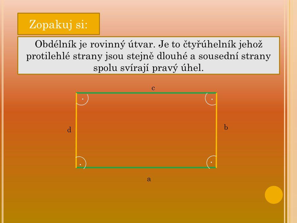 Zopakuj si: Obdélník je rovinný útvar. Je to čtyřúhelník jehož protilehlé strany jsou stejně dlouhé a sousední strany spolu svírají pravý úhel. b d c