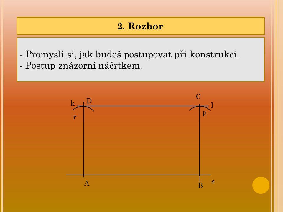 2. Rozbor - Promysli si, jak budeš postupovat při konstrukci. - Postup znázorni náčrtkem. s k r p A B C D l