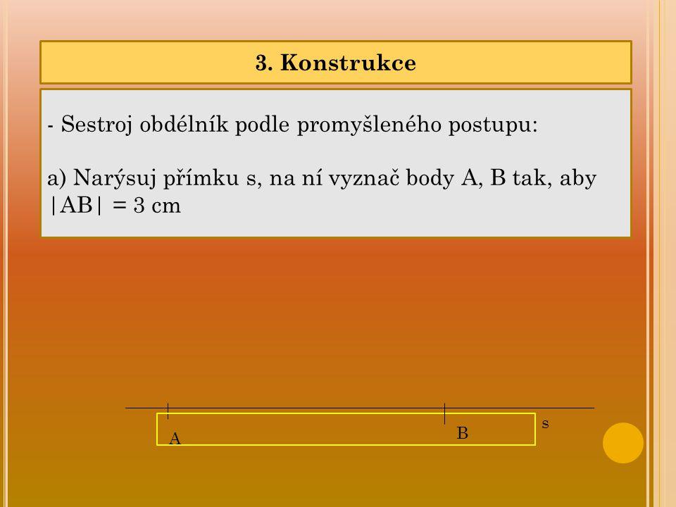 3. Konstrukce - Sestroj obdélník podle promyšleného postupu: a) Narýsuj přímku s, na ní vyznač body A, B tak, aby  AB  = 3 cm A B s