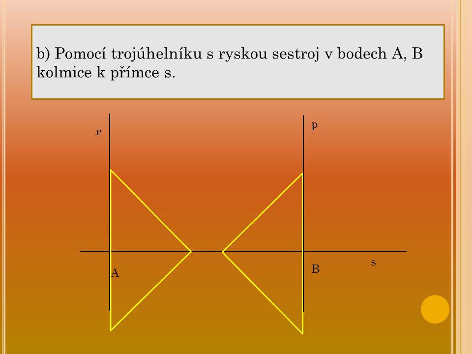 b) Pomocí trojúhelníku s ryskou sestroj v bodech A, B kolmice k přímce s. A B s r p