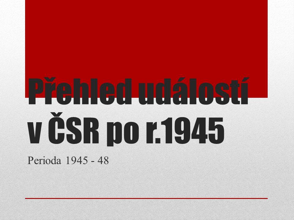 Přehled událostí v ČSR po r.1945 Perioda 1945 - 48