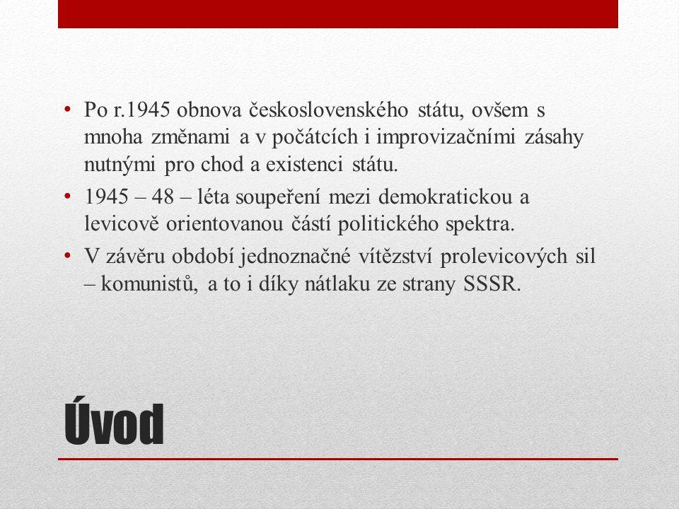 Úvod Po r.1945 obnova československého státu, ovšem s mnoha změnami a v počátcích i improvizačními zásahy nutnými pro chod a existenci státu. 1945 – 4