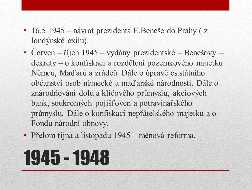 1945 - 1948 16.5.1945 – návrat prezidenta E.Beneše do Prahy ( z londýnské exilu). Červen – říjen 1945 – vydány prezidentské – Benešovy – dekrety – o k