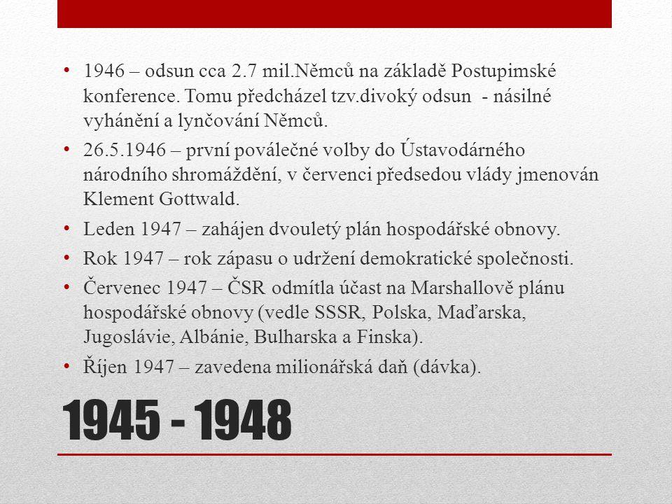 1945 - 1948 1946 – odsun cca 2.7 mil.Němců na základě Postupimské konference. Tomu předcházel tzv.divoký odsun - násilné vyhánění a lynčování Němců. 2