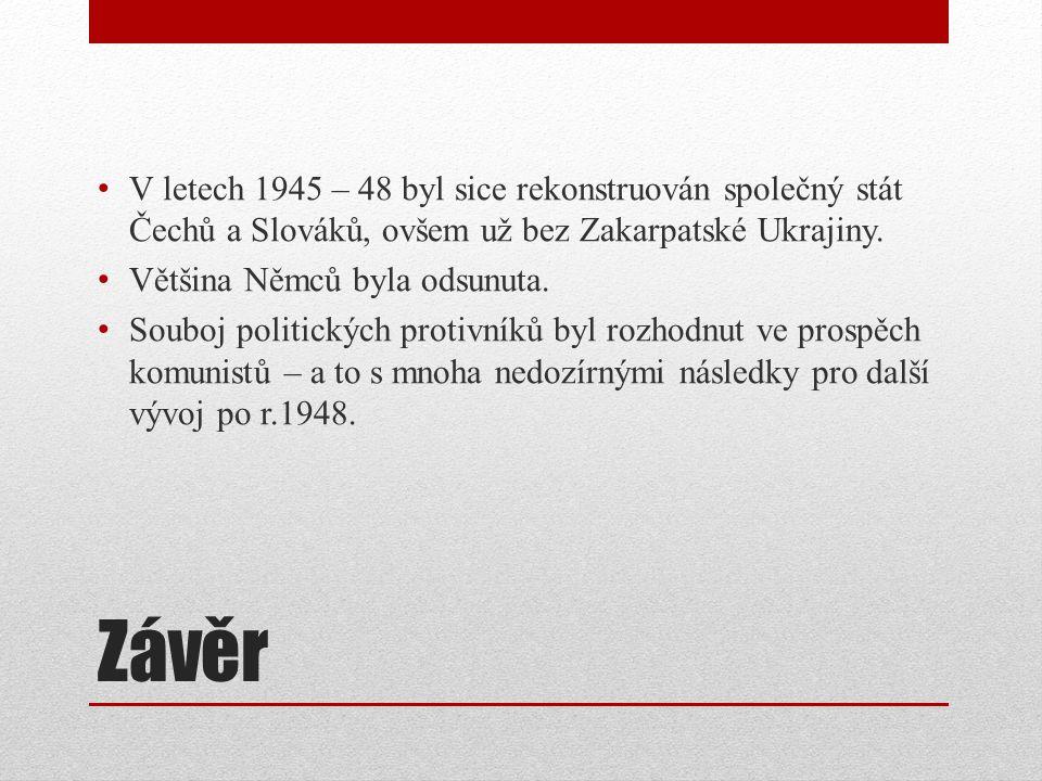Závěr V letech 1945 – 48 byl sice rekonstruován společný stát Čechů a Slováků, ovšem už bez Zakarpatské Ukrajiny. Většina Němců byla odsunuta. Souboj