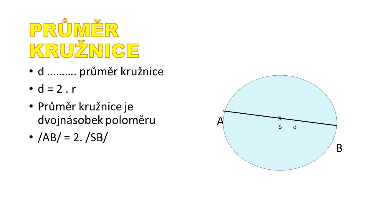 A B d ………. průměr kružnice d = 2. r Průměr kružnice je dvojnásobek poloměru /AB/ = 2. /SB/ X S d