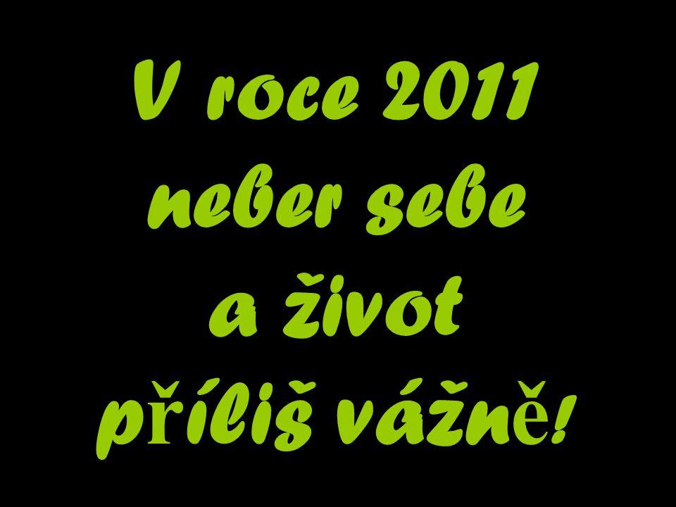 V roce 2011 neber sebe a život p ř íliš vážn ě !