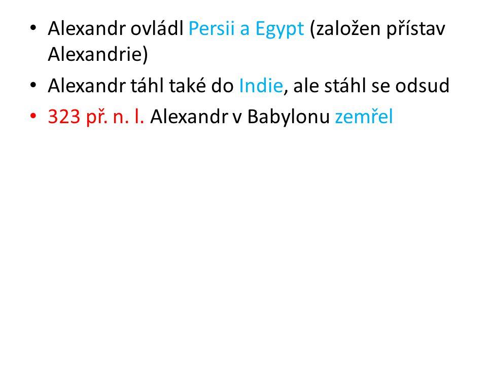 Alexandr ovládl Persii a Egypt (založen přístav Alexandrie) Alexandr táhl také do Indie, ale stáhl se odsud 323 př.