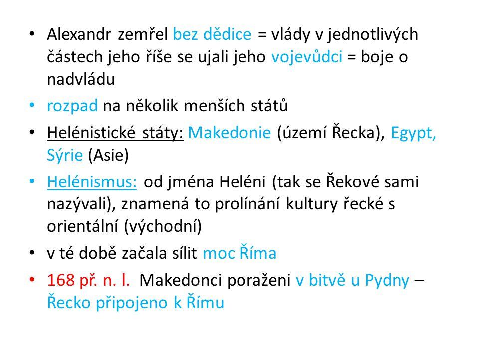 Alexandr zemřel bez dědice = vlády v jednotlivých částech jeho říše se ujali jeho vojevůdci = boje o nadvládu rozpad na několik menších států Helénistické státy: Makedonie (území Řecka), Egypt, Sýrie (Asie) Helénismus: od jména Heléni (tak se Řekové sami nazývali), znamená to prolínání kultury řecké s orientální (východní) v té době začala sílit moc Říma 168 př.