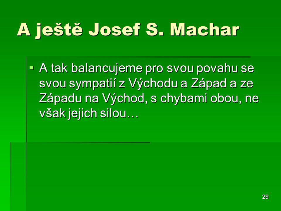 29 A ještě Josef S. Machar  A tak balancujeme pro svou povahu se svou sympatií z Východu a Západ a ze Západu na Východ, s chybami obou, ne však jejic