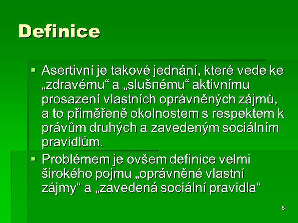 """8 Definice  Asertivní je takové jednání, které vede ke """"zdravému a """"slušnému aktivnímu prosazení vlastních oprávněných zájmů, a to přiměřeně okolnostem s respektem k právům druhých a zavedeným sociálním pravidlům."""