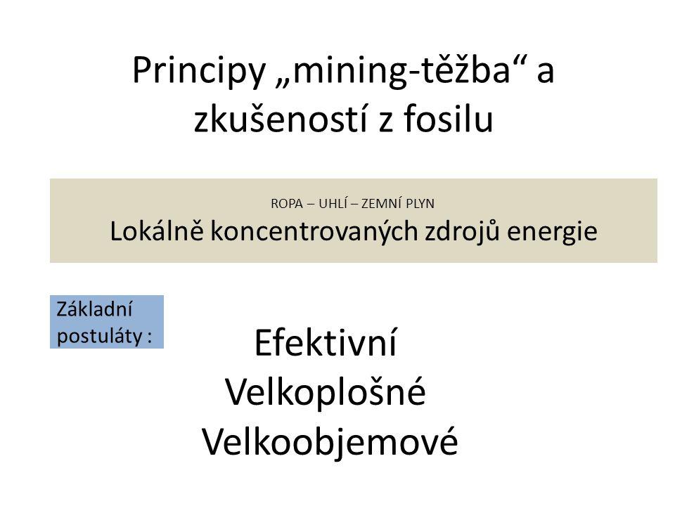 """Principy """"mining-těžba a zkušeností z fosilu Efektivní Velkoplošné Velkoobjemové ROPA – UHLÍ – ZEMNÍ PLYN Lokálně koncentrovaných zdrojů energie Základní postuláty :"""