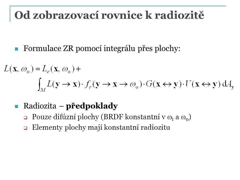 Od zobrazovací rovnice k radiozitě Formulace ZR pomocí integrálu přes plochy: Radiozita – předpoklady  Pouze difúzní plochy (BRDF konstantní v  i a  o )  Elementy plochy mají konstantní radiozitu