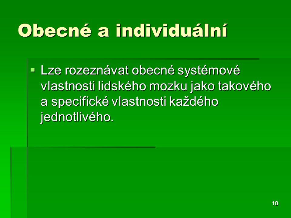 10 Obecné a individuální  Lze rozeznávat obecné systémové vlastnosti lidského mozku jako takového a specifické vlastnosti každého jednotlivého.