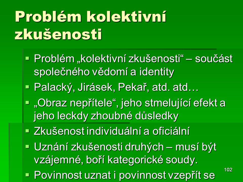 """102 Problém kolektivní zkušenosti  Problém """"kolektivní zkušenosti"""" – součást společného vědomí a identity  Palacký, Jirásek, Pekař, atd. atd…  """"Obr"""