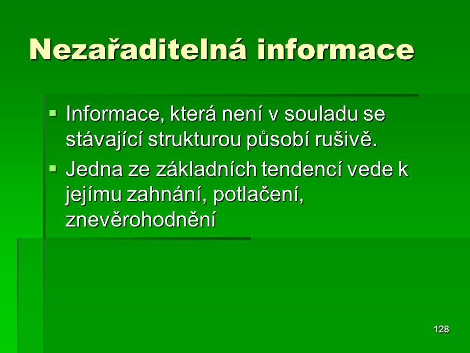 128 Nezařaditelná informace  Informace, která není v souladu se stávající strukturou působí rušivě.  Jedna ze základních tendencí vede k jejímu zahn